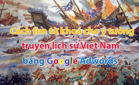 Cách tìm từ khoá cho ý tưởng truyện lịch sử Việt Nam bằng Google Adwords