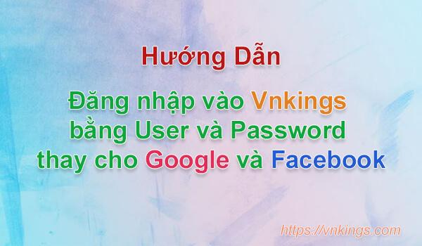 [Hướng dẫn] Đăng nhập vào Vnkings bằng User và Password thay cho Google và Facebook.